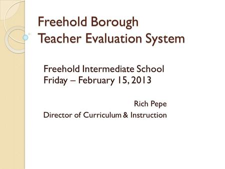 Freehold Borough Teacher Evaluation System Freehold Intermediate School Friday – February 15, 2013 Rich Pepe Director of Curriculum & Instruction.