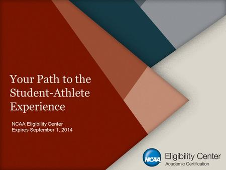 Your Path to the Student-Athlete Experience NCAA Eligibility Center Expires September 1, 2014.