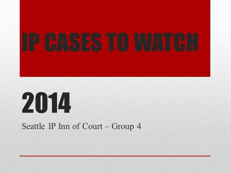 IP CASES TO WATCH 2014 Seattle IP Inn of Court – Group 4.