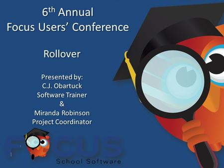 6 th Annual Focus Users' Conference 6 th Annual Focus Users' Conference Rollover Presented by: C.J. Obartuck Software Trainer & Miranda Robinson Project.