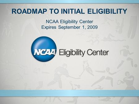 ROADMAP TO INITIAL ELIGIBILITY NCAA Eligibility Center Expires September 1, 2009.