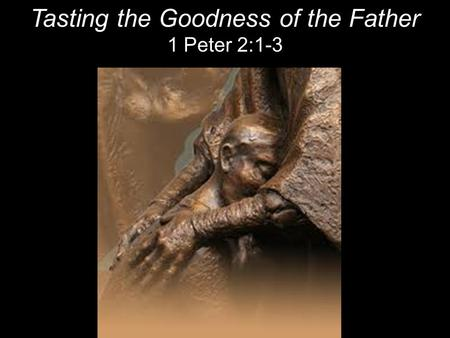Tasting the Goodness of the Father 1 Peter 2:1-3.