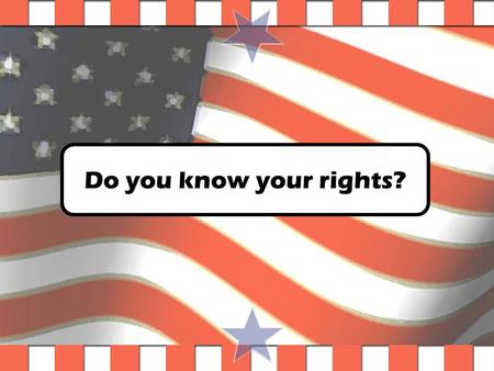Do you know your rights? Constitution Pre-Quiz Game Created by your Wonderful teacher. Created by Cris Higginbotham, copyright 2003.