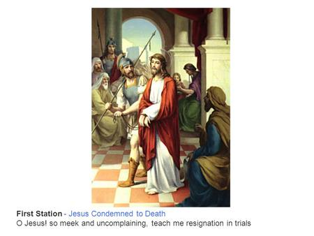 First Station - Jesus Condemned to Death O Jesus! so meek and uncomplaining, teach me resignation in trials.