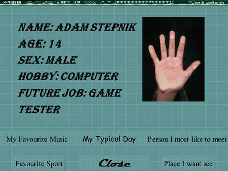 Name: Adam Stepnik Age: 14 Sex: Male Hobby: Computer Future Job: Game Tester Favourite Sport My Typical Day My Favourite MusicPerson I most like to meet.