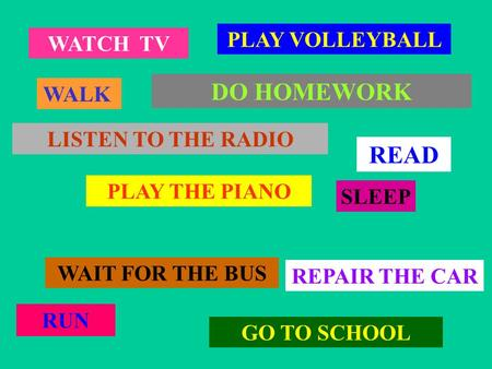 WATCH TV WALK PLAY VOLLEYBALL LISTEN TO THE RADIO PLAY THE PIANO WAIT FOR THE BUS GO TO SCHOOL RUN SLEEP DO HOMEWORK REPAIR THE CAR READ.
