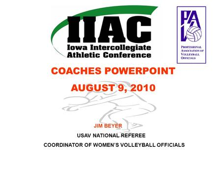 COACHES POWERPOINT AUGUST 9, 2010 JIM BEYER USAV NATIONAL REFEREE COORDINATOR OF WOMEN'S VOLLEYBALL OFFICIALS.