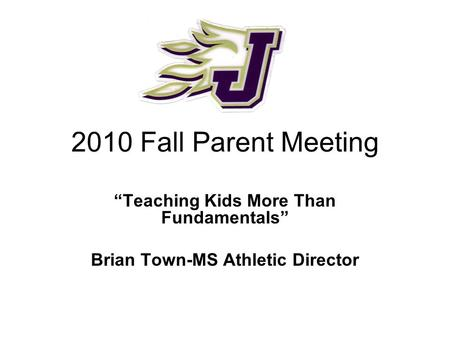 "2010 Fall Parent Meeting ""Teaching Kids More Than Fundamentals"" Brian Town-MS Athletic Director."