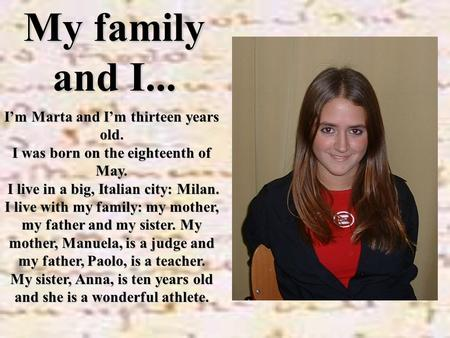 My family and I... I'm Marta and I'm thirteen years old. I was born on the eighteenth of May. I live in a big, Italian city: Milan. I live in a big, Italian.