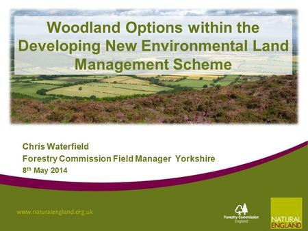 Woodland Options within the Developing New Environmental Land Management Scheme Chris Waterfield Forestry Commission Field Manager Yorkshire 8 th May 2014.