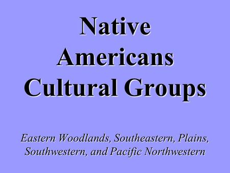 Native Americans Cultural Groups Eastern Woodlands, Southeastern, Plains, Southwestern, and Pacific Northwestern.