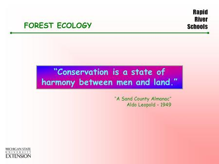 "Rapid River Schools FOREST ECOLOGY ""Conservation is a state of harmony between men and land."" ""A Sand County Almanac"" Aldo Leopold - 1949."