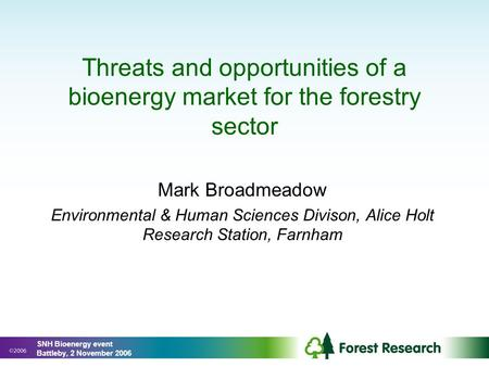 Threats and opportunities of a bioenergy market for the forestry sector Mark Broadmeadow Environmental & Human Sciences Divison, Alice Holt Research Station,