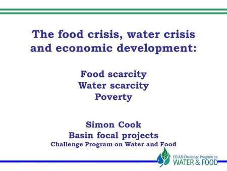 The food crisis, water crisis and economic development: Food scarcity Water scarcity Poverty Simon Cook Basin focal projects Challenge Program on Water.