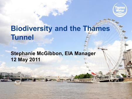 Biodiversity and the Thames Tunnel Stephanie McGibbon, EIA Manager 12 May 2011.