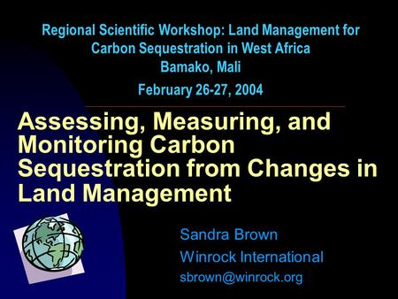 Assessing, Measuring, and Monitoring Carbon Sequestration from Changes in Land Management Sandra Brown Winrock International Regional.