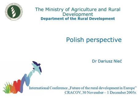"The Ministry of Agriculture and Rural Development Department of the Rural Development Polish perspective Dr Dariusz Nieć International Conference ""Future."