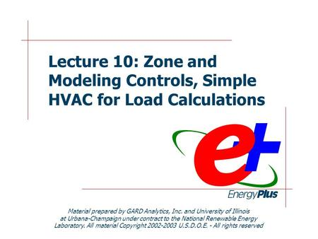 Lecture 10: Zone and Modeling Controls, Simple HVAC for Load Calculations Material prepared by GARD Analytics, Inc. and University of Illinois at Urbana-Champaign.