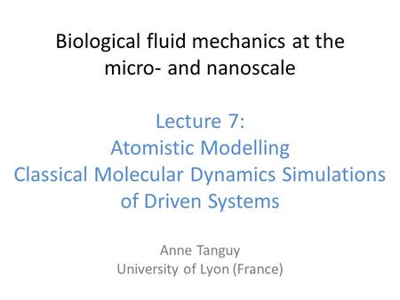 Biological fluid mechanics at the micro‐ and nanoscale Lecture 7: Atomistic Modelling Classical Molecular Dynamics Simulations of Driven Systems Anne Tanguy.