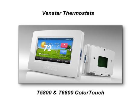 Venstar Thermostats T5800 & T6800 ColorTouch. Residential T5800: 7 day programmable, vacation mode Compatible with almost all types of equipment; HP,