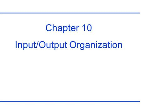Chapter 10 Input/Output Organization. Connections between a CPU and an I/O device Types of bus (Figure 10.1) –Address bus –Data bus –Control bus.