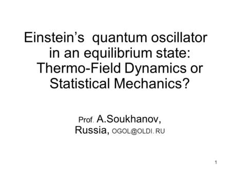 1 Einstein's quantum oscillator in an equilibrium state: Thermo-Field Dynamics or Statistical Mechanics? Prof. A.Soukhanov, Russia, RU.