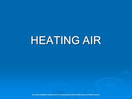 HEATING AIR © Commonwealth of Australia 2010 | Licensed under AEShareNet Share and Return licence.