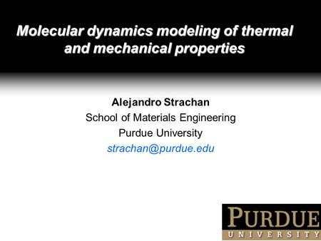 Molecular dynamics modeling of thermal and mechanical properties Alejandro Strachan School of Materials Engineering Purdue University