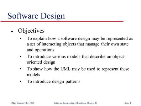 ©Ian Sommerville 2000 Software Engineering, 6th edition. Chapter 12Slide 1 Software Design l Objectives To explain how a software design may be represented.