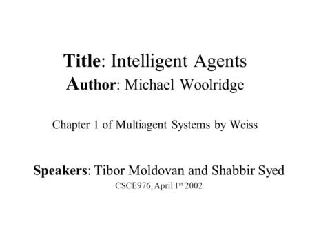 Title: Intelligent Agents A uthor: Michael Woolridge Chapter 1 of Multiagent Systems by Weiss Speakers: Tibor Moldovan and Shabbir Syed CSCE976, April.