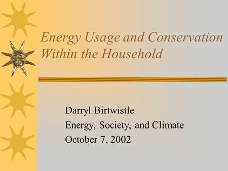 Energy Usage and Conservation Within the Household Darryl Birtwistle Energy, Society, and Climate October 7, 2002.