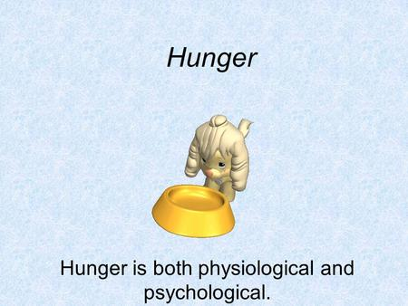Hunger Hunger is both physiological and psychological.