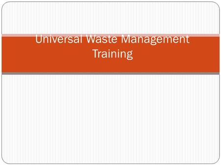 "Universal Waste Management Training. Introduction DEC and EPA have established standards for the handling of ""Universal Wastes"". ""Universal Wastes"", in."