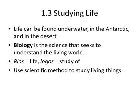 1.3 Studying Life Life can be found underwater, in the Antarctic, and in the desert. Biology is the science that seeks to understand the living world.