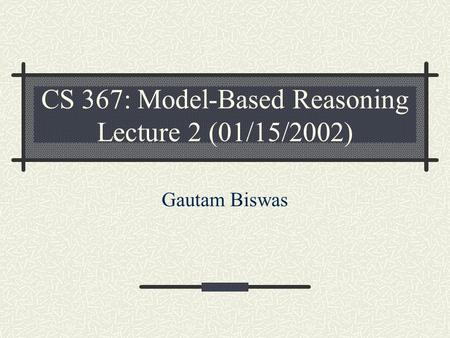 CS 367: Model-Based Reasoning Lecture 2 (01/15/2002)