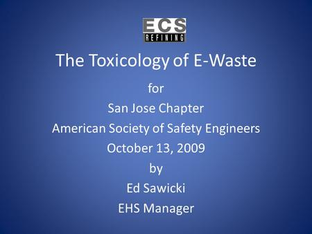 The Toxicology of E-Waste for San Jose Chapter American Society of Safety Engineers October 13, 2009 by Ed Sawicki EHS Manager.