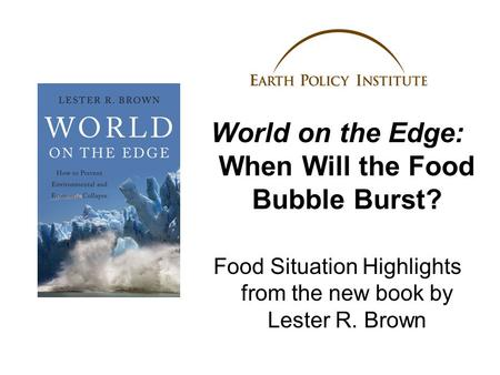 World on the Edge: When Will the Food Bubble Burst? Food Situation Highlights from the new book by Lester R. Brown.