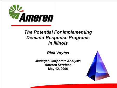 1 The Potential For Implementing Demand Response Programs In Illinois Rick Voytas Manager, Corporate Analysis Ameren Services May 12, 2006.