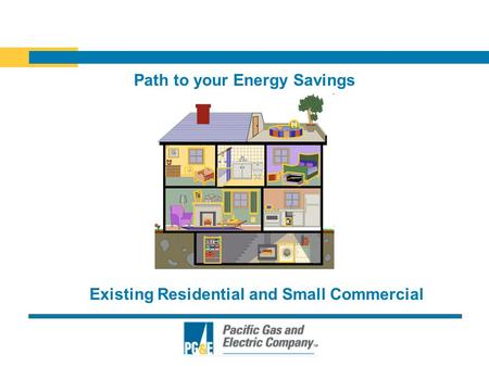 Path to your Energy Savings Existing Residential and Small Commercial.