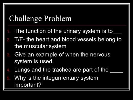 Challenge Problem 1. The function of the urinary system is to___ 2. T/F- the heart and blood vessels belong to the muscular system 3. Give an example.