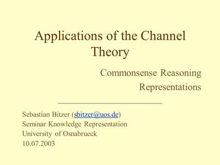 Sebastian Bitzer Seminar Knowledge Representation University of Osnabrueck 10.07.2003 Applications of the Channel Theory.