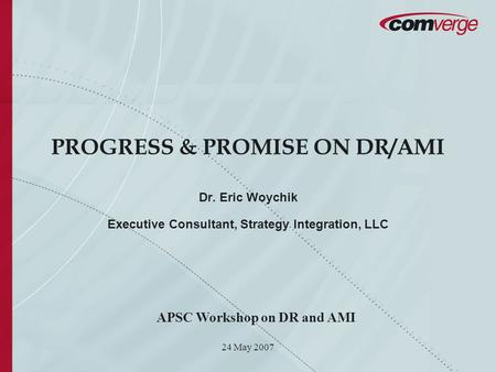 24 May 2007 PROGRESS & PROMISE ON DR/AMI Dr. Eric Woychik Executive Consultant, Strategy Integration, LLC APSC Workshop on DR and AMI.