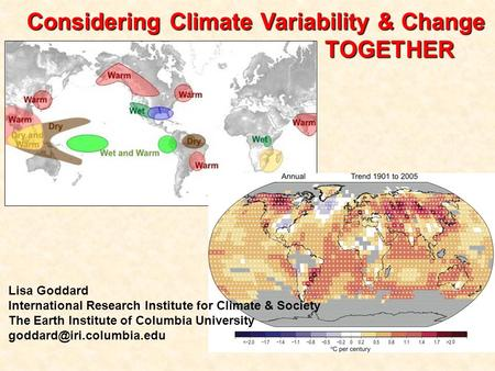 Considering Climate Variability & Change TOGETHER Lisa Goddard International Research Institute for Climate & Society The Earth Institute of Columbia University.