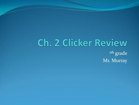 Ch. 2 Clicker Review 7th grade Mr. Murray.