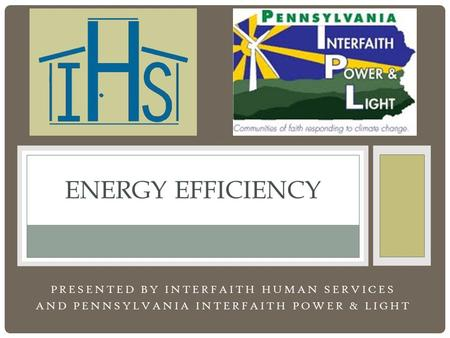 PRESENTED BY INTERFAITH HUMAN SERVICES AND PENNSYLVANIA INTERFAITH POWER & LIGHT ENERGY EFFICIENCY.