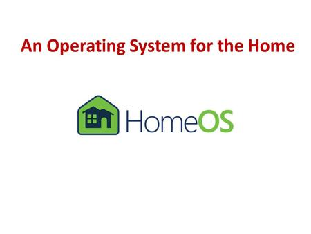 An Operating System for the Home. HomeOS: An OS for the home HomeOS Video recording Remote unlock Climate control HomeStore Z-Wave, DLNA, UPnP, etc. HomeOS.