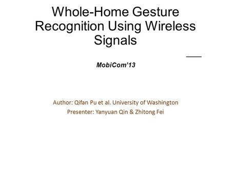 Whole-Home Gesture Recognition Using Wireless Signals —— MobiCom'13 Author: Qifan Pu et al. University of Washington Presenter: Yanyuan Qin & Zhitong Fei.