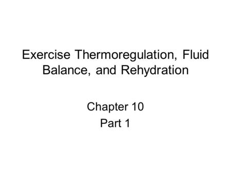 Exercise Thermoregulation, Fluid Balance, and Rehydration Chapter 10 Part 1.