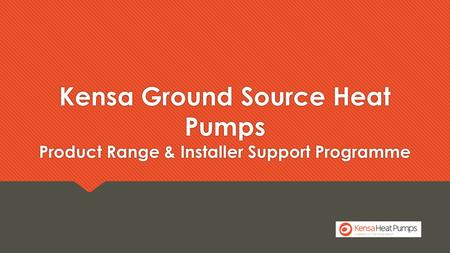 Kensa Ground Source Heat Pumps Product Range & Installer Support Programme.