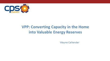 VPP: Converting Capacity in the Home into Valuable Energy Reserves Wayne Callender.